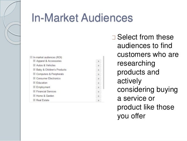 In-Market Audiences  Select from these  audiences to find  customers who are  researching  products and  actively  conside...