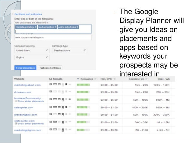 The Google  Display Planner will  give you Ideas on  placements and  apps based on  keywords your  prospects may be  inter...