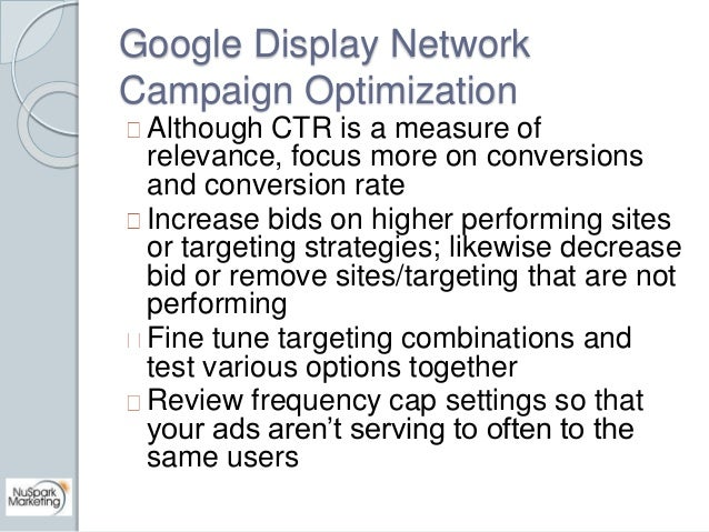 Google Display Network  Campaign Optimization  Although CTR is a measure of  relevance, focus more on conversions  and con...