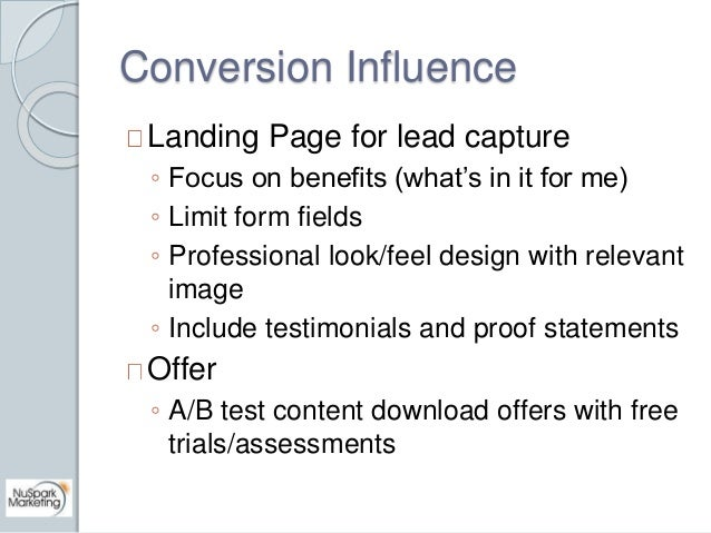 Conversion Influence  Landing Page for lead capture  ◦ Focus on benefits (what's in it for me)  ◦ Limit form fields  ◦ Pro...