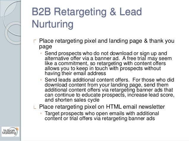B2B Retargeting & Lead  Nurturing  Place retargeting pixel and landing page & thank you  page  ◦ Send prospects who do not...