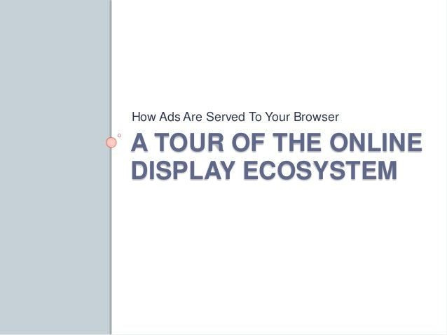 How Ads Are Served To Your Browser  A TOUR OF THE ONLINE  DISPLAY ECOSYSTEM