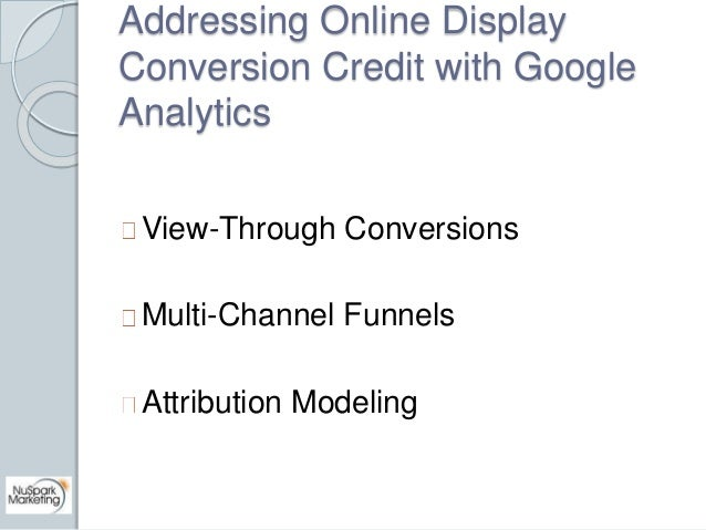 Addressing Online Display  Conversion Credit with Google  Analytics  View-Through Conversions  Multi-Channel Funnels  Attr...