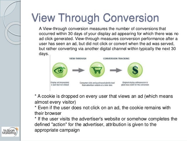 View Through Conversion  A View-through conversion measures the number of conversions that  occurred within 30 days of you...