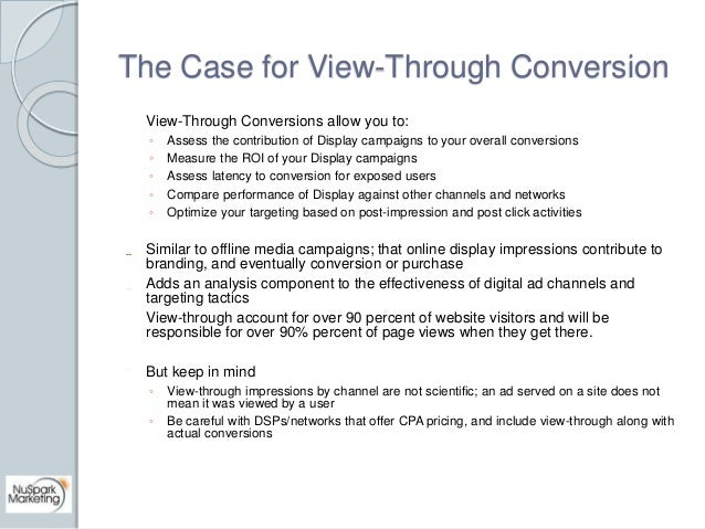 The Case for View-Through Conversion  View-Through Conversions allow you to:  ◦ Assess the contribution of Display campaig...