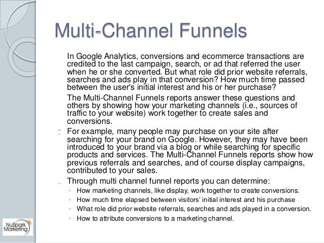 Multi-Channel Funnels  In Google Analytics, conversions and ecommerce transactions are  credited to the last campaign, sea...