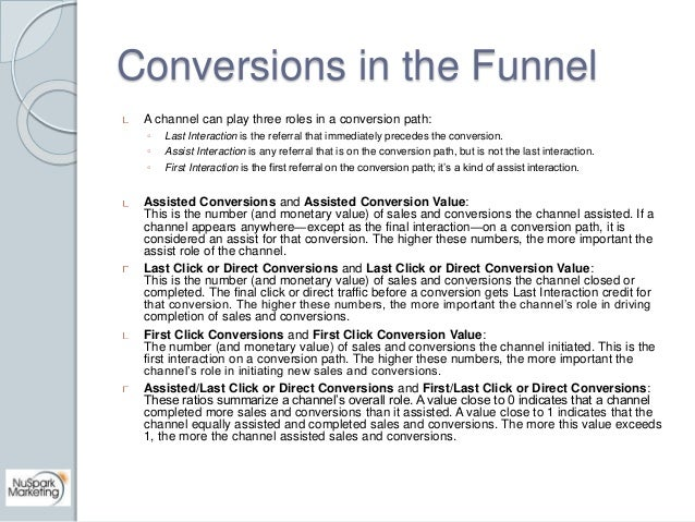 Conversions in the Funnel  A channel can play three roles in a conversion path:  ◦ Last Interaction is the referral that i...