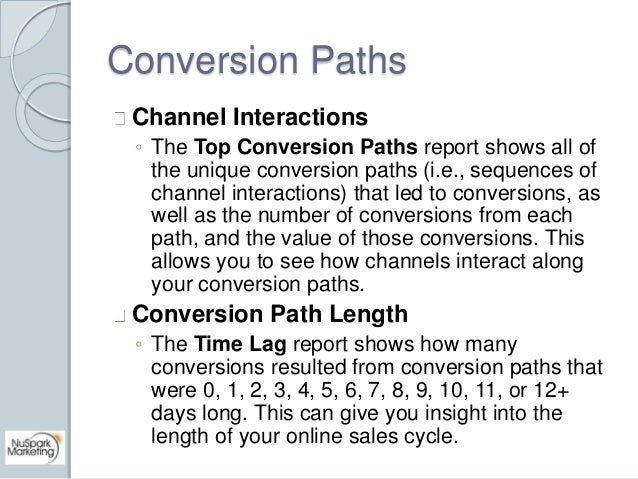 Conversion Paths  Channel Interactions  ◦ The Top Conversion Paths report shows all of  the unique conversion paths (i.e.,...