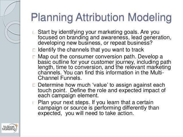 Planning Attribution Modeling  Start by identifying your marketing goals. Are you  focused on branding and awareness, lead...