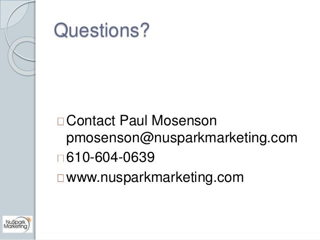 Questions?  Contact Paul Mosenson  pmosenson@nusparkmarketing.com  610-604-0639  www.nusparkmarketing.com