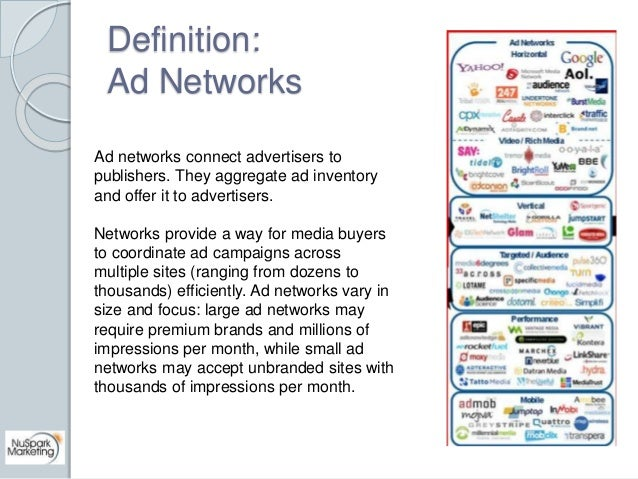 Definition:  Ad Networks  Ad networks connect advertisers to  publishers. They aggregate ad inventory  and offer it to adv...