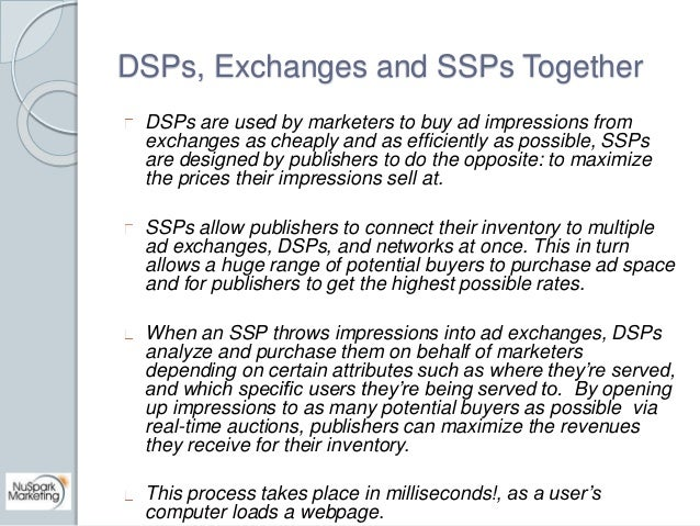 DSPs, Exchanges and SSPs Together  DSPs are used by marketers to buy ad impressions from  exchanges as cheaply and as effi...