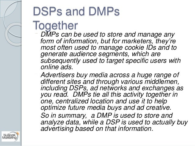 DSPs and DMPs  Together  DMPs can be used to store and manage any  form of information, but for marketers, they're  most o...