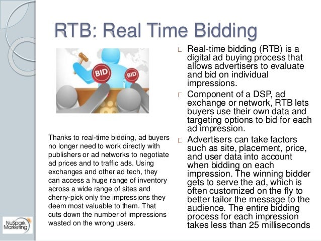 RTB: Real Time Bidding  Real-time bidding (RTB) is a  digital ad buying process that  allows advertisers to evaluate  and ...