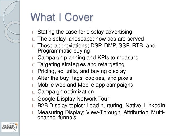 What I Cover  Stating the case for display advertising  The display landscape; how ads are served  Those abbreviations; DS...