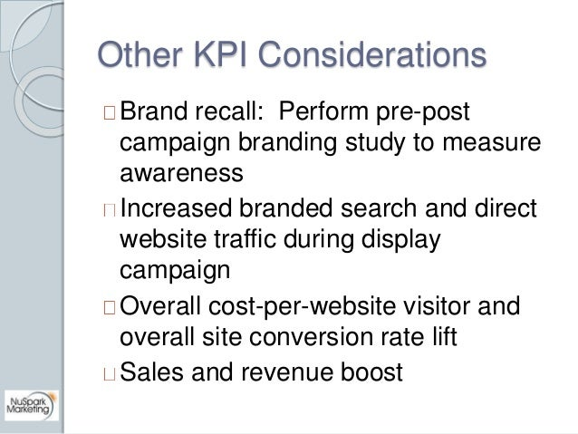 Other KPI Considerations  Brand recall: Perform pre-post  campaign branding study to measure  awareness  Increased branded...