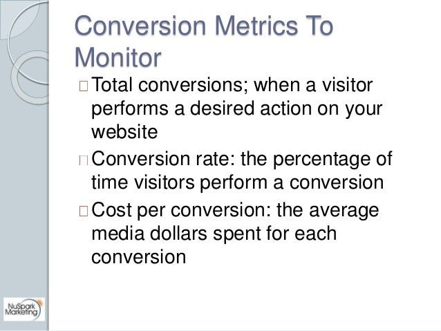 Conversion Metrics To  Monitor  Total conversions; when a visitor  performs a desired action on your  website  Conversion ...