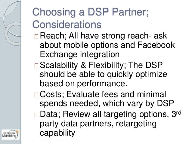 Choosing a DSP Partner;  Considerations  Reach; All have strong reach- ask  about mobile options and Facebook  Exchange in...