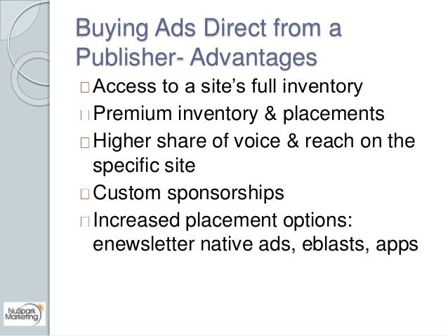 Buying Ads Direct from a  Publisher- Advantages  Access to a site's full inventory  Premium inventory & placements  Higher...