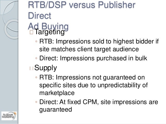 RTB/DSP versus Publisher  Direct  Ad Buying  Targeting  ◦ RTB: Impressions sold to highest bidder if  site matches client ...
