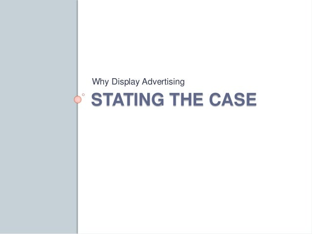 Why Display Advertising  STATING THE CASE