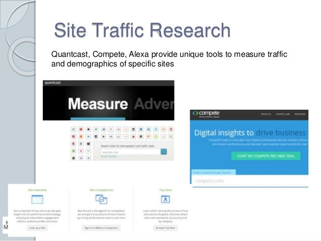 Site Traffic Research  Quantcast, Compete, Alexa provide unique tools to measure traffic  and demographics of specific sit...