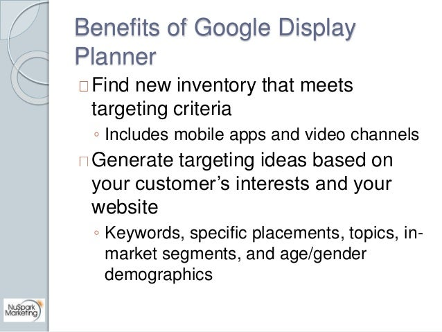Benefits of Google Display  Planner  Find new inventory that meets  targeting criteria  ◦ Includes mobile apps and video c...