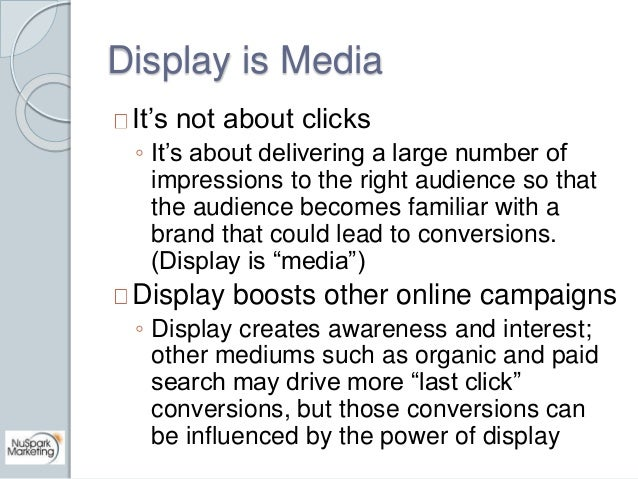 Display is Media  It's not about clicks  ◦ It's about delivering a large number of  impressions to the right audience so t...