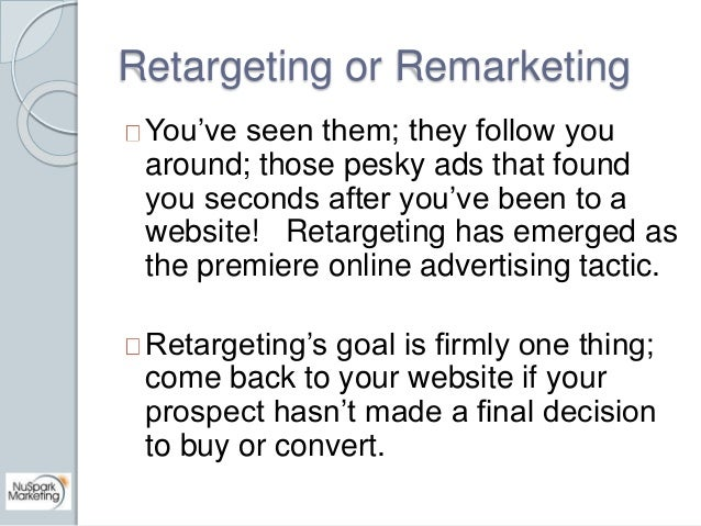 Retargeting or Remarketing  You've seen them; they follow you  around; those pesky ads that found  you seconds after you'v...