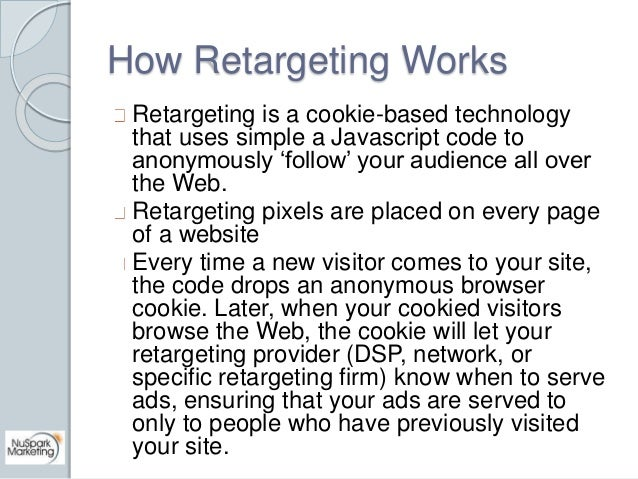 How Retargeting Works  Retargeting is a cookie-based technology  that uses simple a Javascript code to  anonymously 'follo...