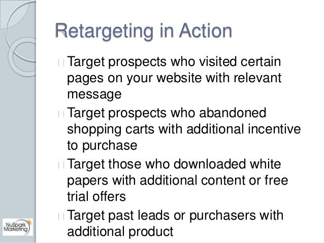 Retargeting in Action  Target prospects who visited certain  pages on your website with relevant  message  Target prospect...