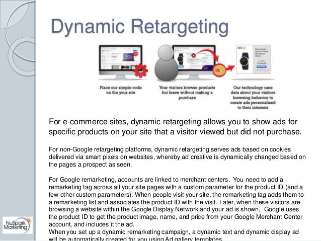 Dynamic Retargeting  For e-commerce sites, dynamic retargeting allows you to show ads for  specific products on your site ...