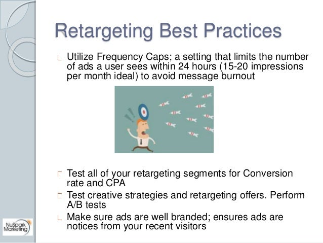 Retargeting Best Practices  Utilize Frequency Caps; a setting that limits the number  of ads a user sees within 24 hours (...