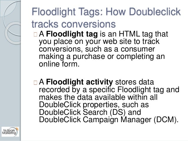 Floodlight Tags: How Doubleclick  tracks conversions  A Floodlight tag is an HTML tag that  you place on your web site to ...