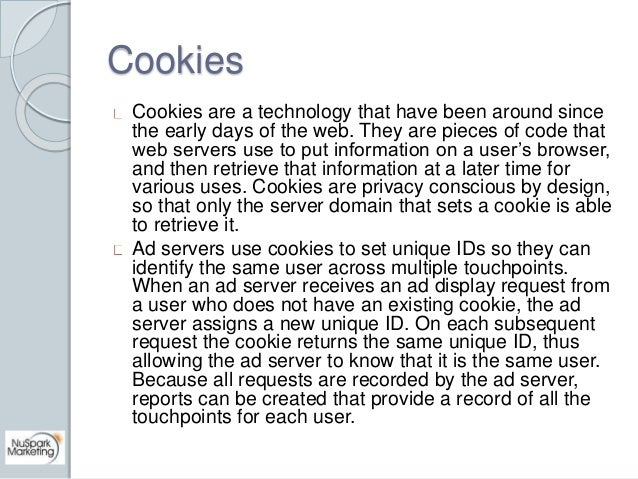 Cookies  Cookies are a technology that have been around since  the early days of the web. They are pieces of code that  we...