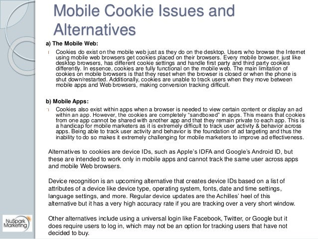 Mobile Cookie Issues and  Alternatives  a) The Mobile Web:  Cookies do exist on the mobile web just as they do on the desk...