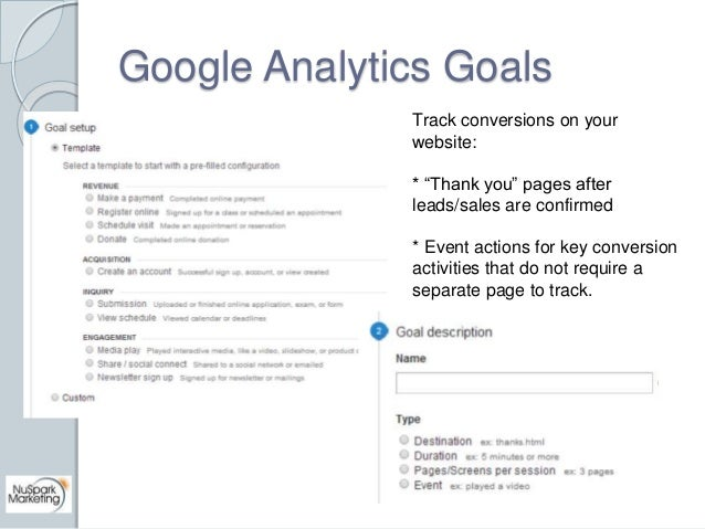 """Google Analytics Goals  Track conversions on your  website:  * """"Thank you"""" pages after  leads/sales are confirmed  * Event..."""