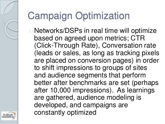 Campaign Optimization  Networks/DSPs in real time will optimize  based on agreed upon metrics; CTR  (Click-Through Rate), ...