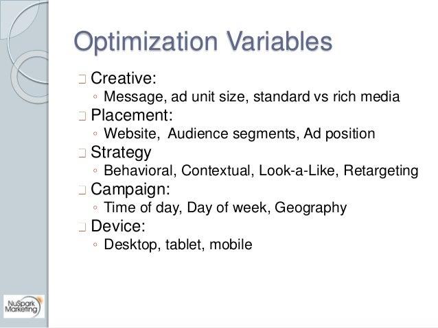 Optimization Variables  Creative:  ◦ Message, ad unit size, standard vs rich media  Placement:  ◦ Website, Audience segmen...