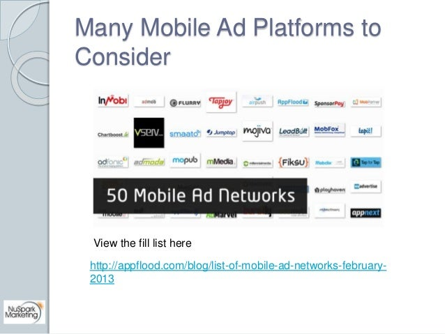 Many Mobile Ad Platforms to  Consider  View the fill list here  http://appflood.com/blog/list-of-mobile-ad-networks-februa...