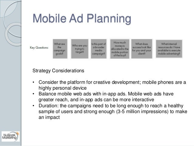 Mobile Ad Planning  Strategy Considerations  • Consider the platform for creative development; mobile phones are a  highly...