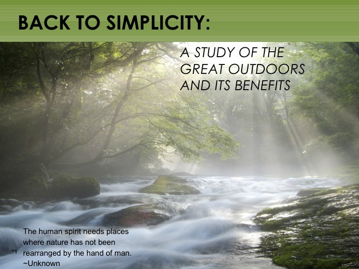 BACK TO SIMPLICITY: A STUDY OF THE  GREAT OUTDOORS  AND ITS BENEFITS The human spirit needs places where nature has not be...