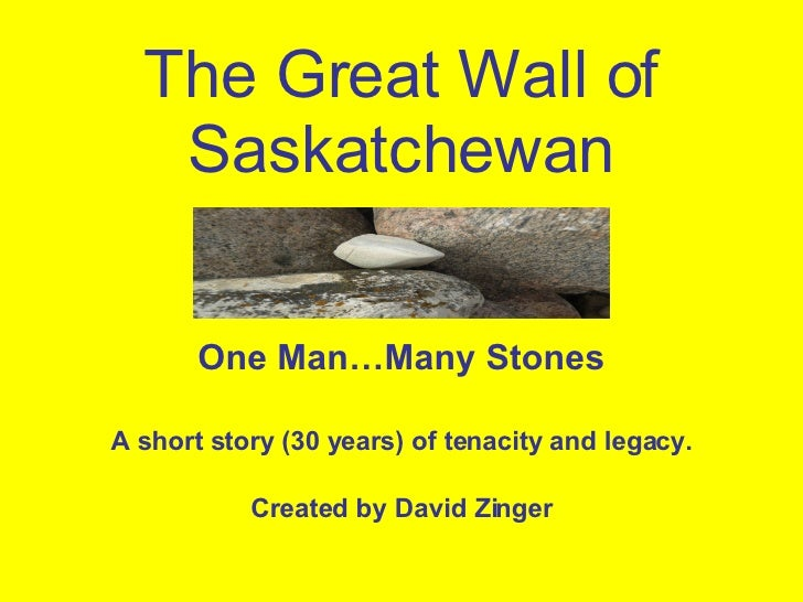 The Great Wall of Saskatchewan One Man…Many Stones A short story (30 years) of tenacity and legacy. Created by David Zinger