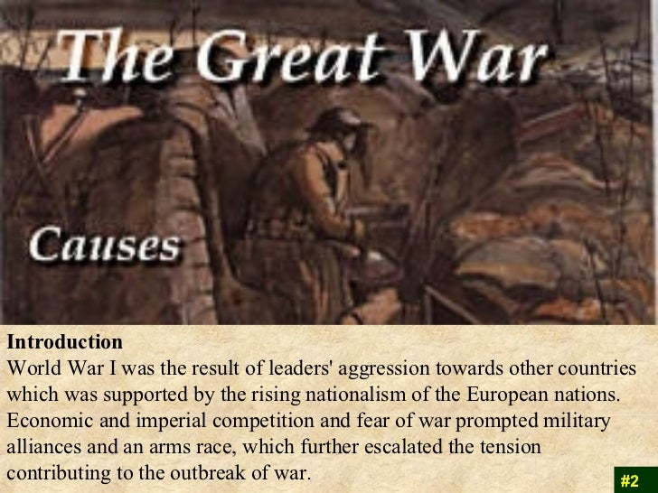 an introduction to the causes of world war one leaders aggression Nationalism is an intense form of patriotism or loyalty to one's country nationalists exaggerate the value or importance of their country and place its interests above those of other countries nationalism was a prevalent force in early 20th century europe and a significant cause of world war i.