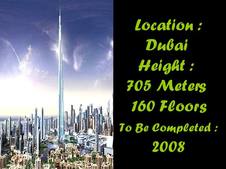 Location : Dubai  Height :  705 Meters   160 Floors  To Be Completed :  2008