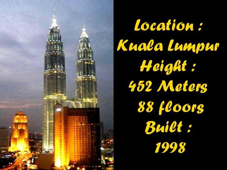 Location :  Kuala Lumpur   Height :  452  Meters  88 floors Built :  1998