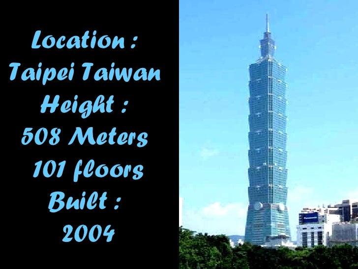 Location :  Taipei Taiwan   Height :  508  Meters  101 floors Built  :  2004