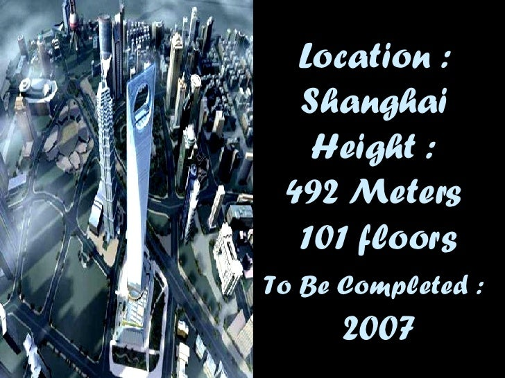 Location :  Shanghai   Height :  492  Meters  101 floors To Be Completed  :   2007