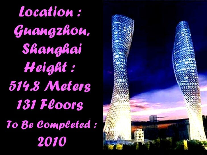Location :  Guangzhou, Shanghai Height :  514.8 Meters  131 Floors  To Be Completed :  2010