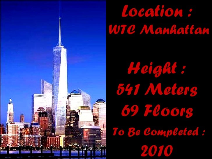 Location :   WTC  M anhattan  Height :  541 Meters  69 Floors  To Be Completed :   2010
